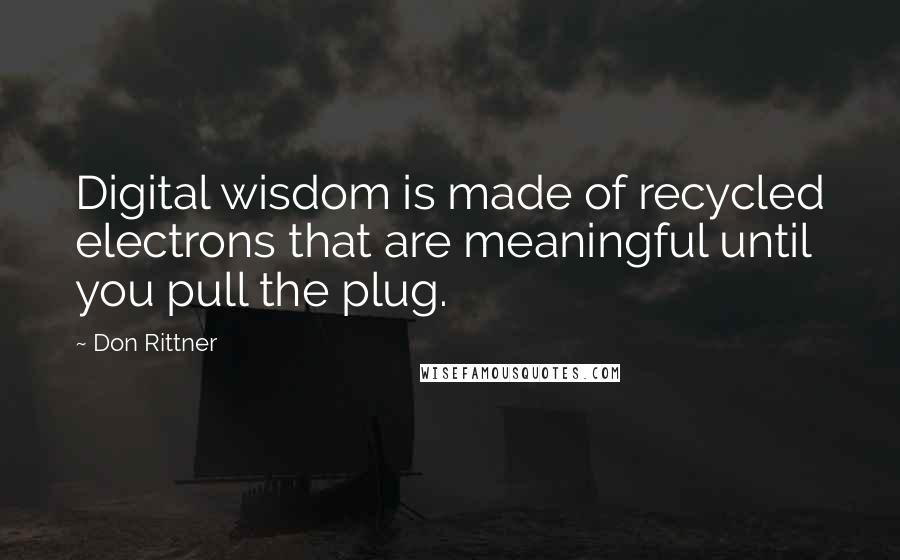 Don Rittner quotes: Digital wisdom is made of recycled electrons that are meaningful until you pull the plug.