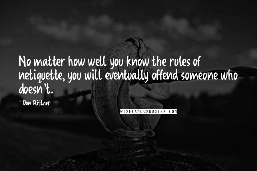 Don Rittner quotes: No matter how well you know the rules of netiquette, you will eventually offend someone who doesn't.