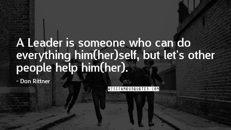 Don Rittner quotes: A Leader is someone who can do everything him(her)self, but let's other people help him(her).