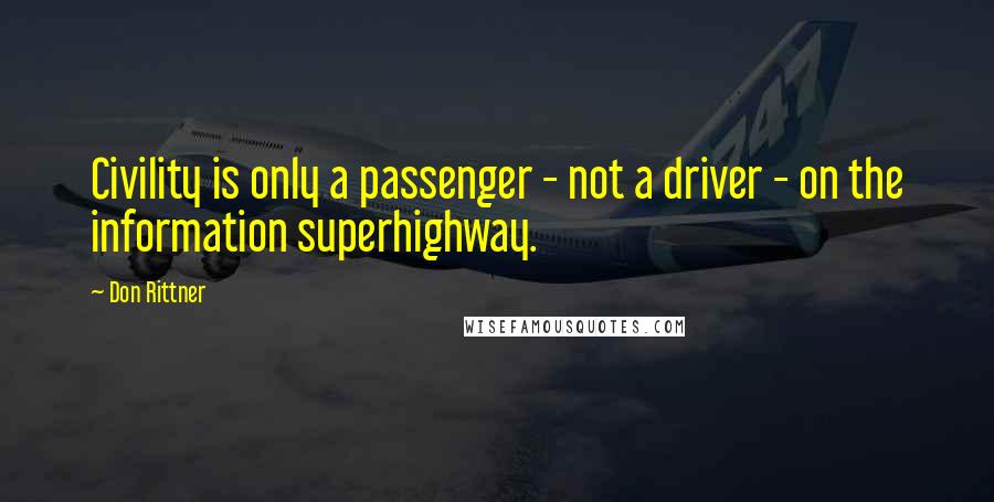 Don Rittner quotes: Civility is only a passenger - not a driver - on the information superhighway.