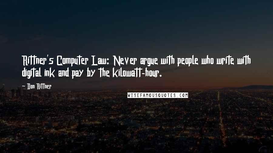Don Rittner quotes: Rittner's Computer Law: Never argue with people who write with digital ink and pay by the kilowatt-hour.