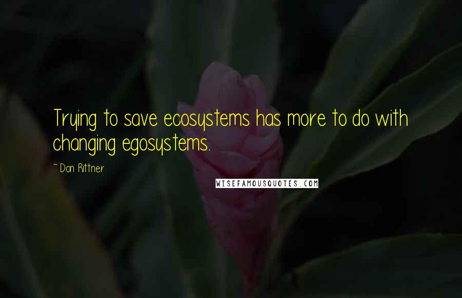 Don Rittner quotes: Trying to save ecosystems has more to do with changing egosystems.