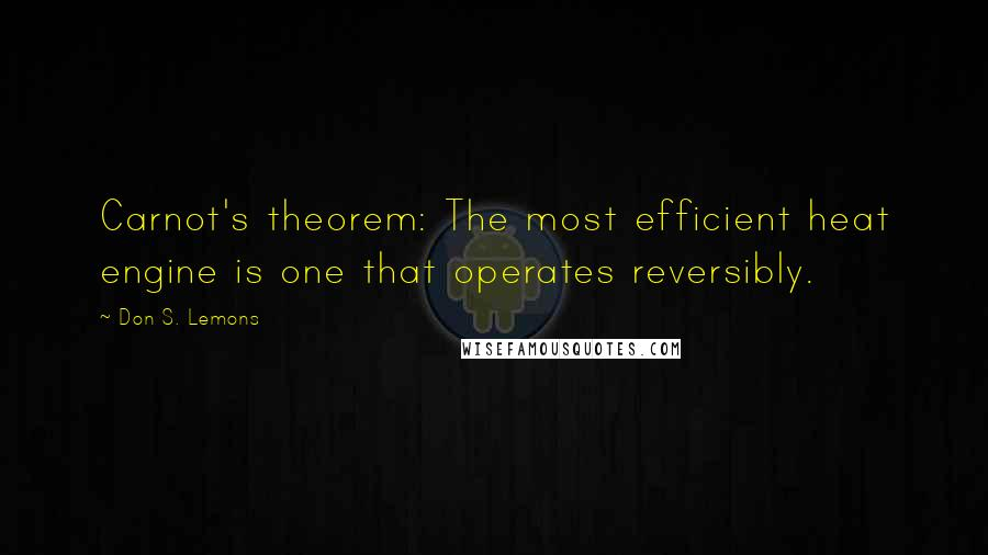 Don S. Lemons quotes: Carnot's theorem: The most efficient heat engine is one that operates reversibly.
