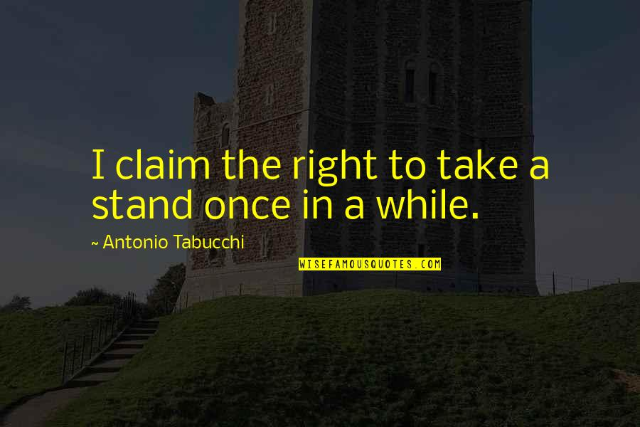 Don Say It Prove It Quotes By Antonio Tabucchi: I claim the right to take a stand