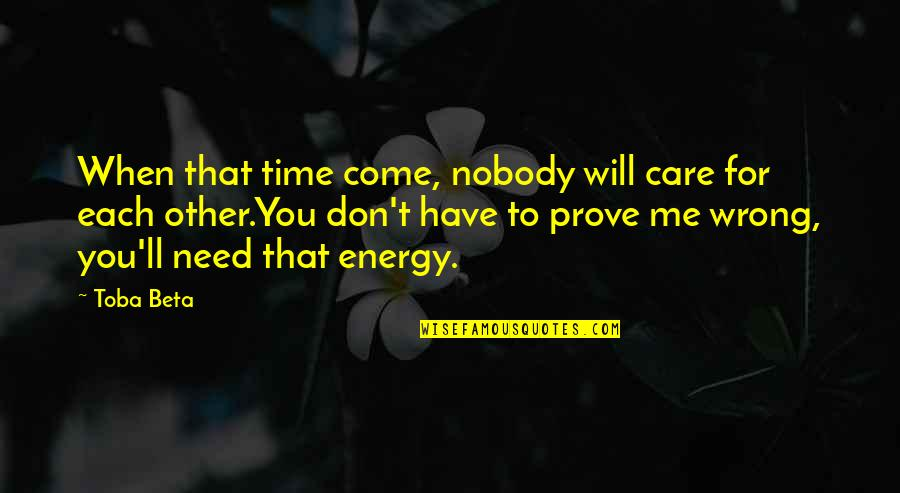 Don Say It Prove It Quotes By Toba Beta: When that time come, nobody will care for