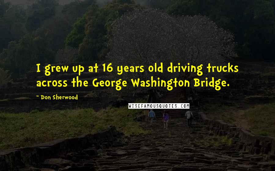 Don Sherwood quotes: I grew up at 16 years old driving trucks across the George Washington Bridge.