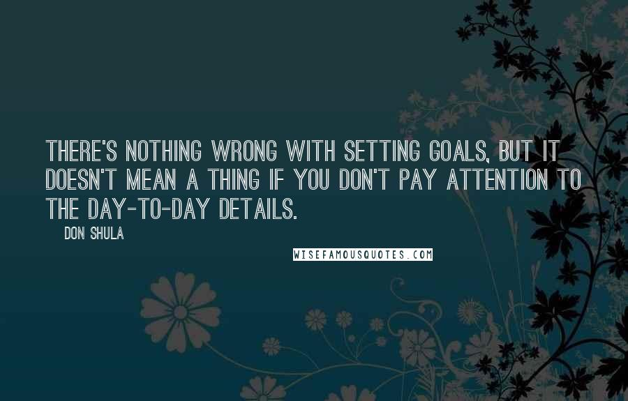 Don Shula quotes: There's nothing wrong with setting goals, but it doesn't mean a thing if you don't pay attention to the day-to-day details.