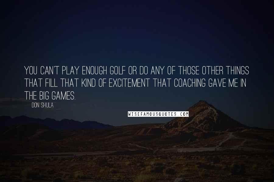 Don Shula quotes: You can't play enough golf or do any of those other things that fill that kind of excitement that coaching gave me in the big games.