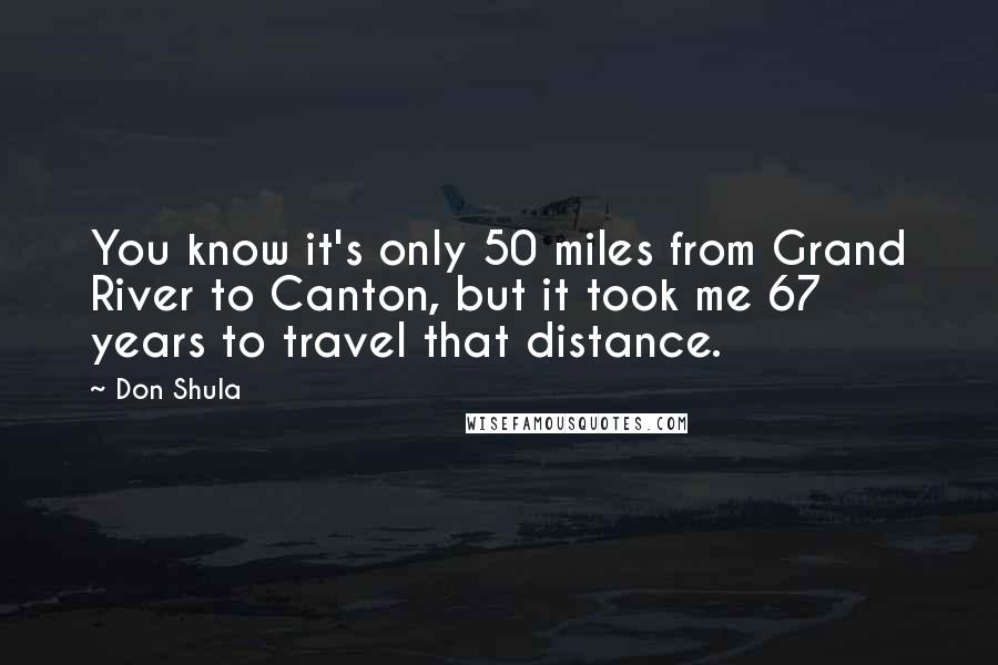 Don Shula quotes: You know it's only 50 miles from Grand River to Canton, but it took me 67 years to travel that distance.