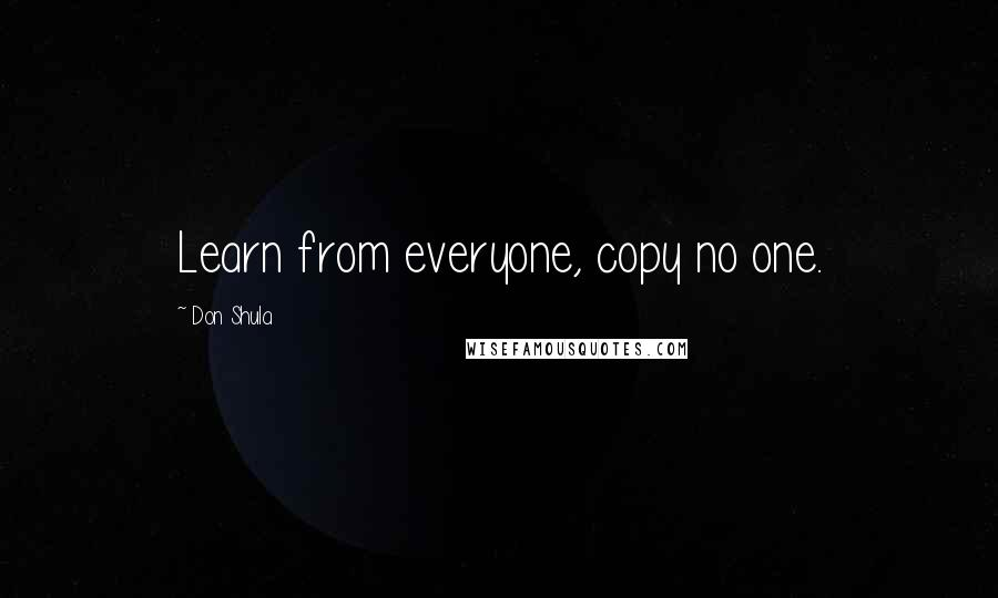 Don Shula quotes: Learn from everyone, copy no one.