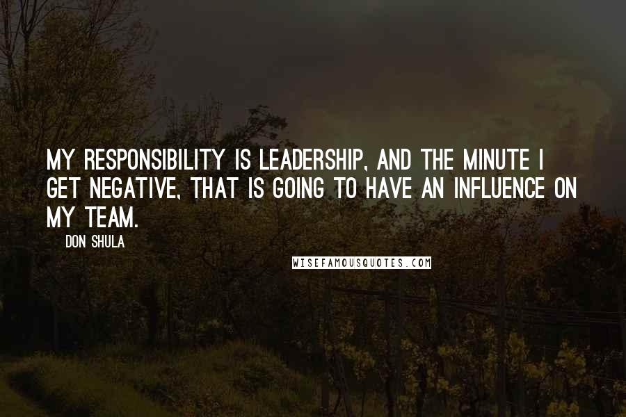 Don Shula quotes: My responsibility is leadership, and the minute I get negative, that is going to have an influence on my team.