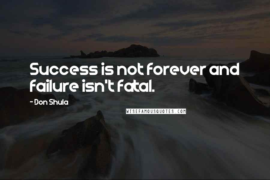 Don Shula quotes: Success is not forever and failure isn't fatal.