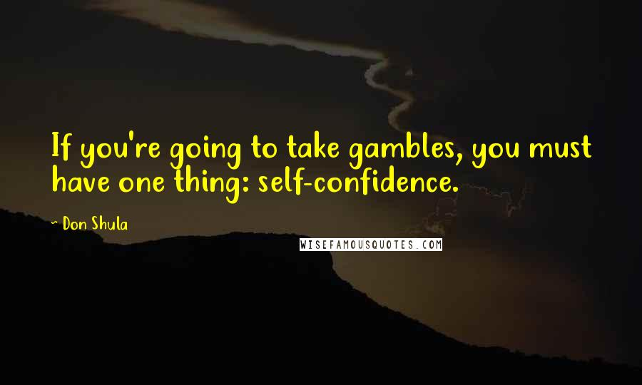 Don Shula quotes: If you're going to take gambles, you must have one thing: self-confidence.