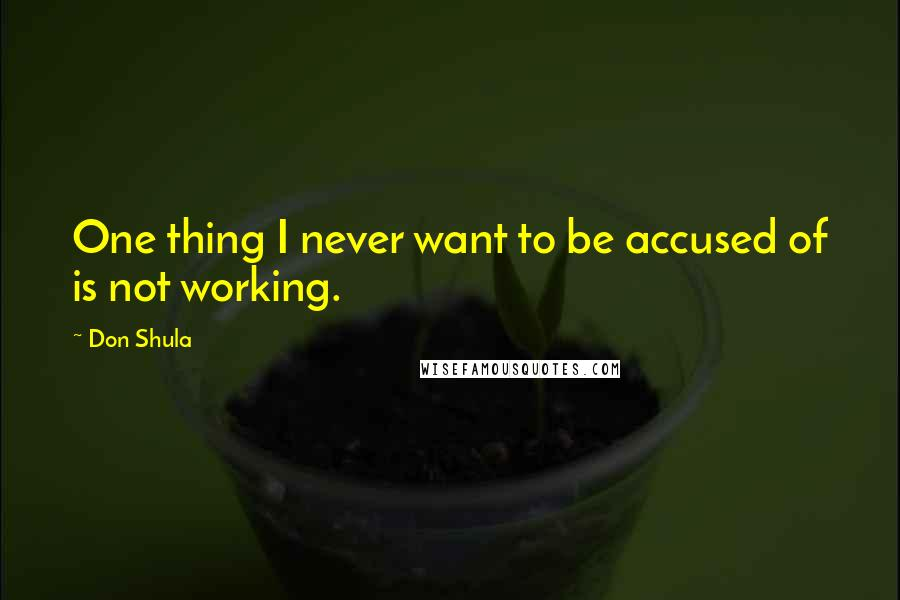 Don Shula quotes: One thing I never want to be accused of is not working.