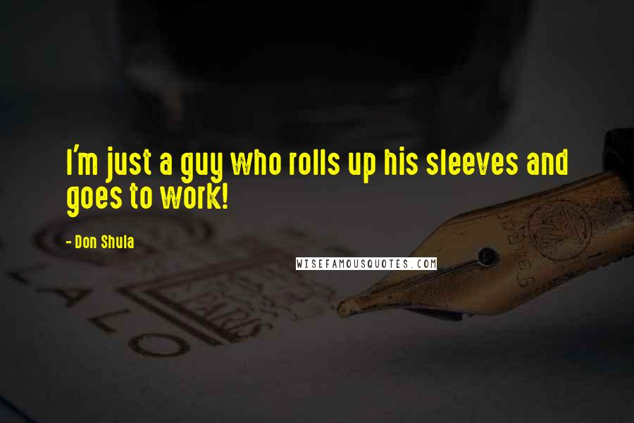 Don Shula quotes: I'm just a guy who rolls up his sleeves and goes to work!