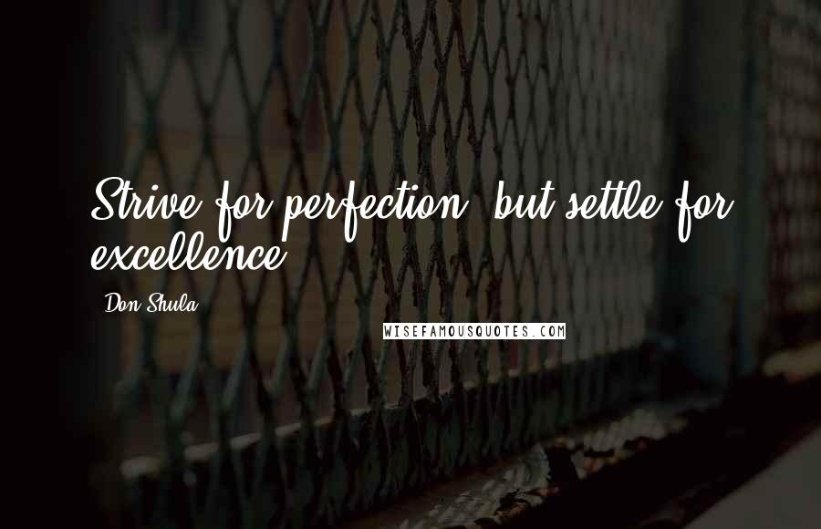 Don Shula quotes: Strive for perfection, but settle for excellence.