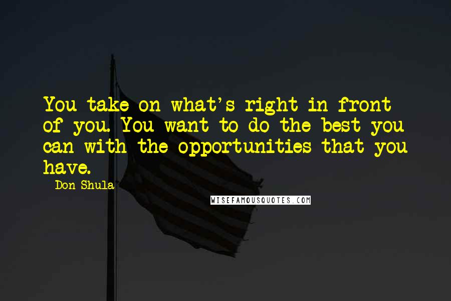 Don Shula quotes: You take on what's right in front of you. You want to do the best you can with the opportunities that you have.