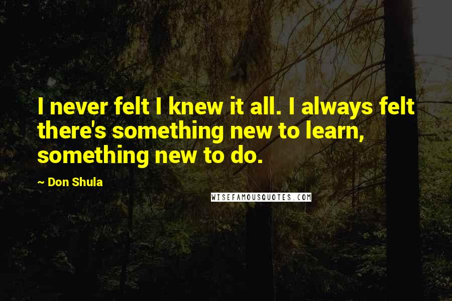 Don Shula quotes: I never felt I knew it all. I always felt there's something new to learn, something new to do.