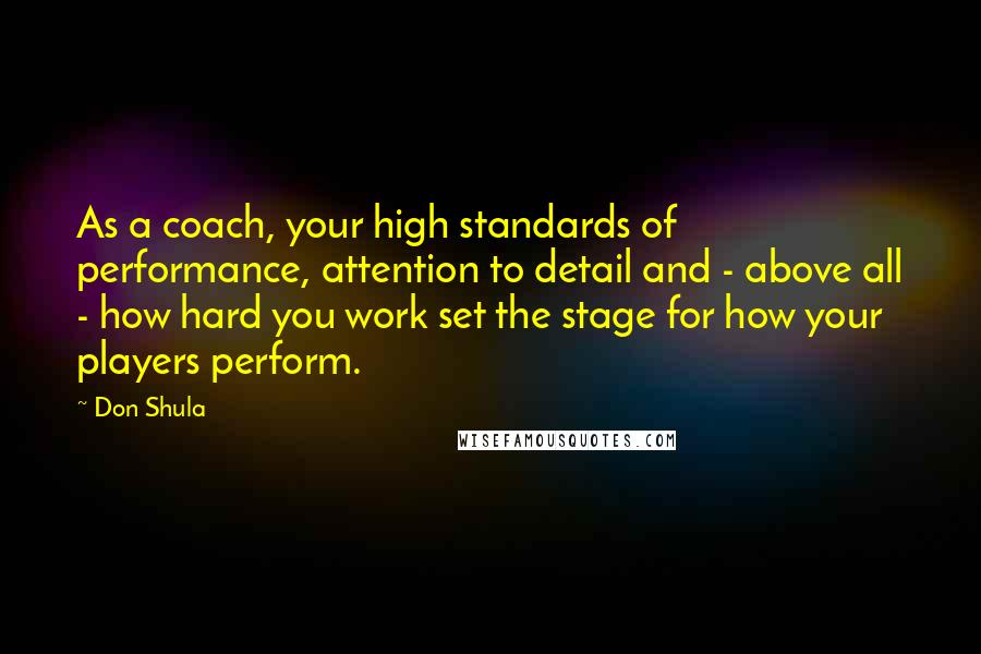 Don Shula quotes: As a coach, your high standards of performance, attention to detail and - above all - how hard you work set the stage for how your players perform.