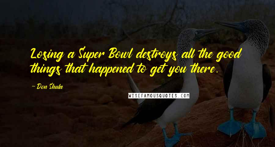 Don Shula quotes: Losing a Super Bowl destroys all the good things that happened to get you there.