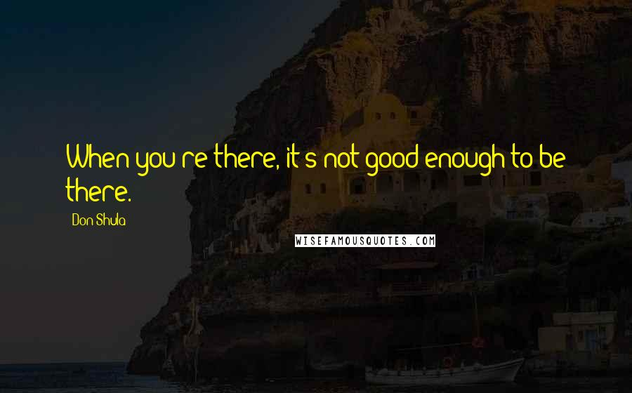 Don Shula quotes: When you're there, it's not good enough to be there.