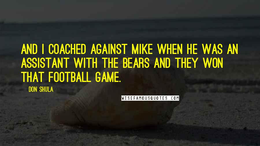 Don Shula quotes: And I coached against Mike when he was an assistant with the Bears and they won that football game.