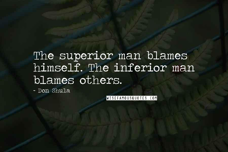 Don Shula quotes: The superior man blames himself. The inferior man blames others.