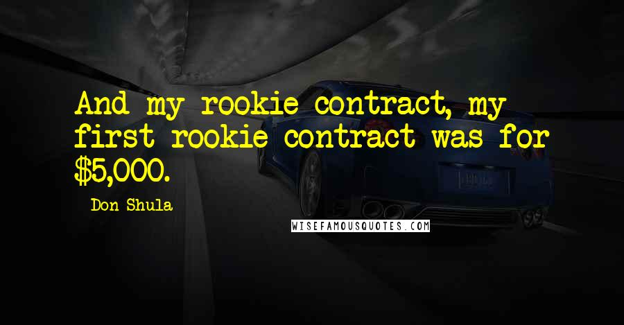 Don Shula quotes: And my rookie contract, my first rookie contract was for $5,000.