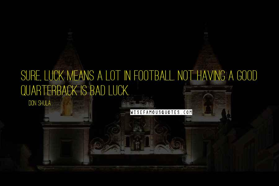 Don Shula quotes: Sure, luck means a lot in football. Not having a good quarterback is bad luck.