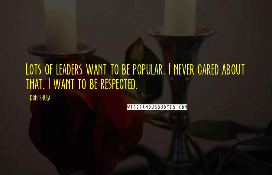 Don Shula quotes: Lots of leaders want to be popular. I never cared about that. I want to be respected.