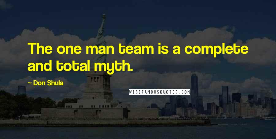 Don Shula quotes: The one man team is a complete and total myth.