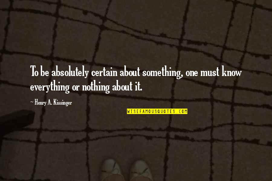 Don Soderquist Quotes By Henry A. Kissinger: To be absolutely certain about something, one must