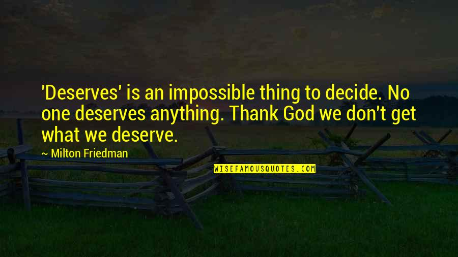 Don Soderquist Quotes By Milton Friedman: 'Deserves' is an impossible thing to decide. No