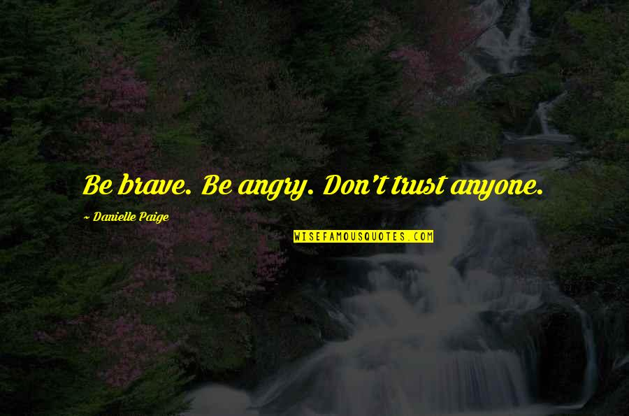 Don Trust Anyone Quotes By Danielle Paige: Be brave. Be angry. Don't trust anyone.