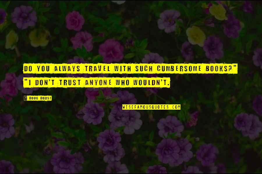 """Don Trust Anyone Quotes By Doug Dorst: Do you always travel with such cumbersome books?"""""""