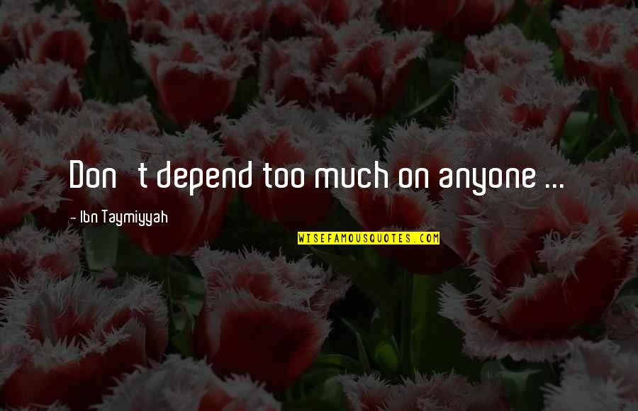 Don Trust Anyone Quotes By Ibn Taymiyyah: Don't depend too much on anyone ...