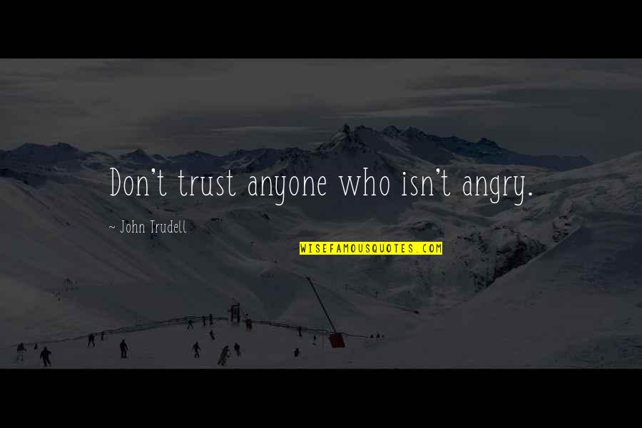 Don Trust Anyone Quotes By John Trudell: Don't trust anyone who isn't angry.