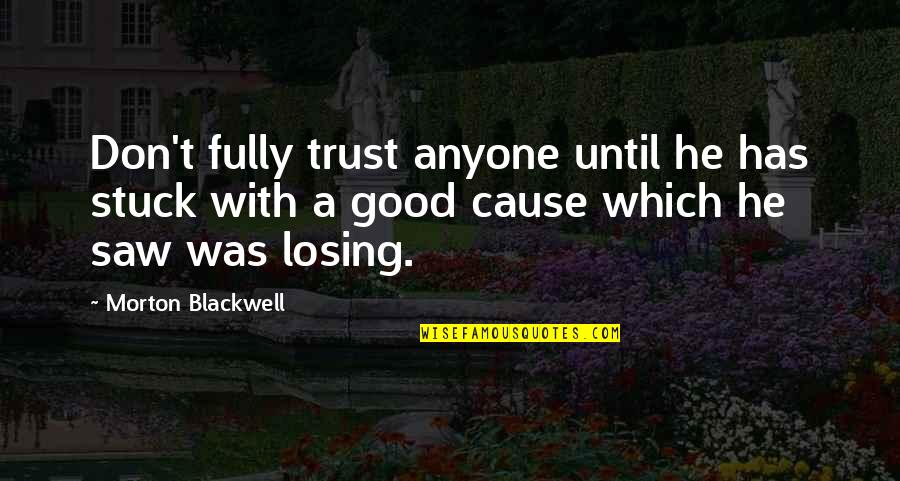 Don Trust Anyone Quotes By Morton Blackwell: Don't fully trust anyone until he has stuck