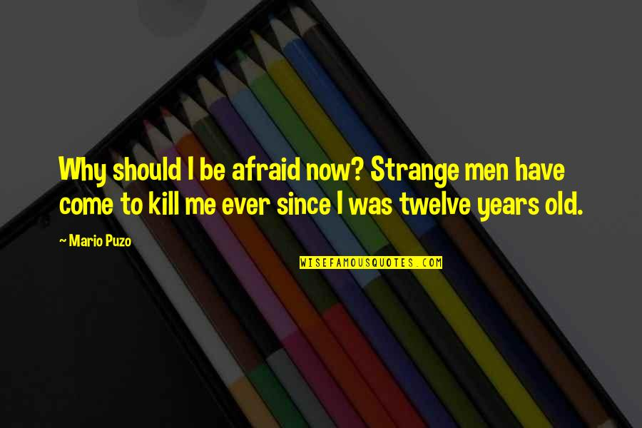 Don Vito Corleone Best Quotes By Mario Puzo: Why should I be afraid now? Strange men