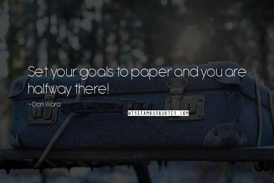 Don Ward quotes: Set your goals to paper and you are halfway there!