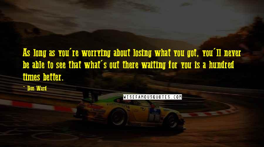 Don Ward quotes: As long as you're worrying about losing what you got, you'll never be able to see that what's out there waiting for you is a hundred times better.