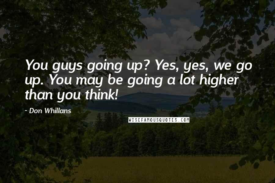 Don Whillans quotes: You guys going up? Yes, yes, we go up. You may be going a lot higher than you think!