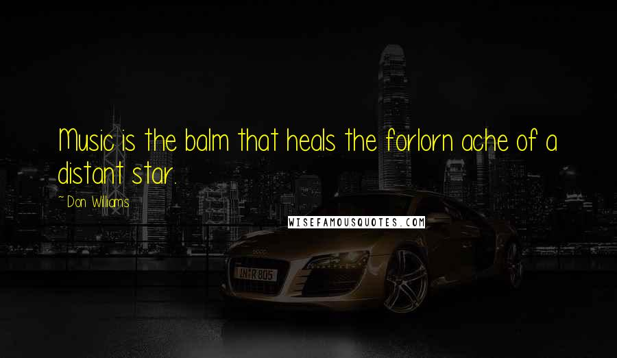 Don Williams quotes: Music is the balm that heals the forlorn ache of a distant star.