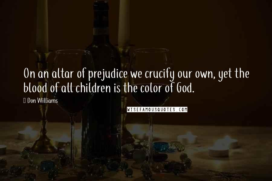 Don Williams quotes: On an altar of prejudice we crucify our own, yet the blood of all children is the color of God.