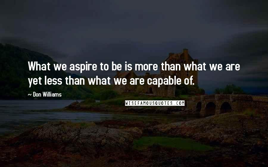 Don Williams quotes: What we aspire to be is more than what we are yet less than what we are capable of.
