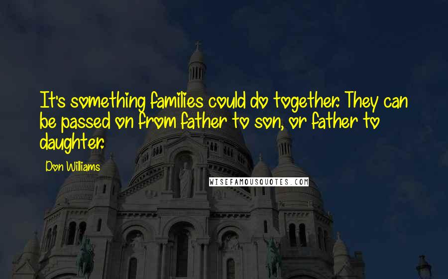 Don Williams quotes: It's something families could do together. They can be passed on from father to son, or father to daughter.