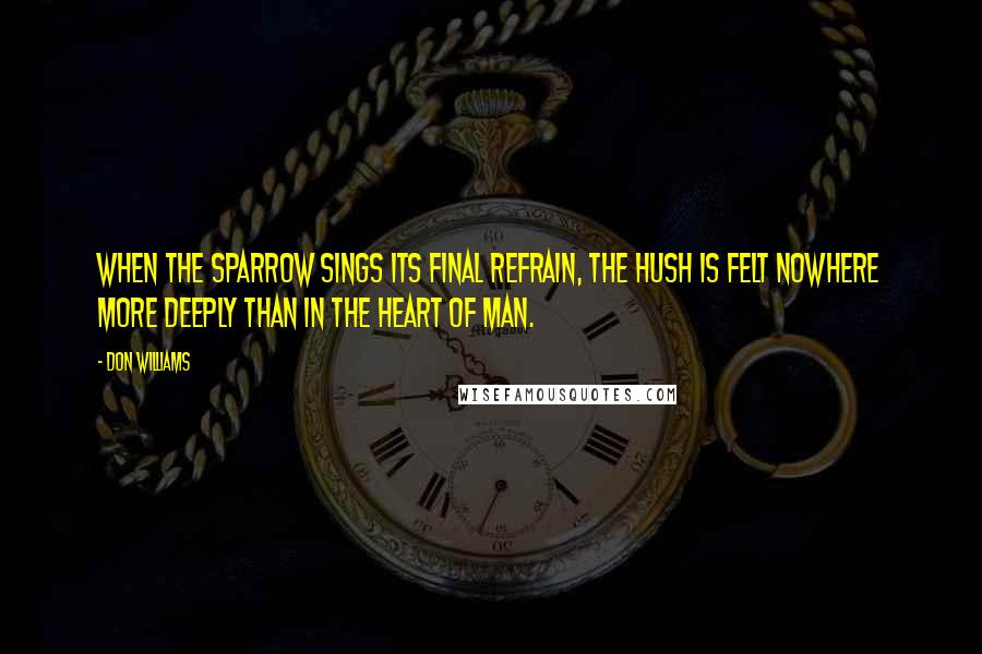 Don Williams quotes: When the sparrow sings its final refrain, the hush is felt nowhere more deeply than in the heart of man.