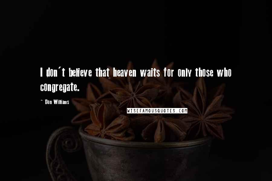 Don Williams quotes: I don't believe that heaven waits for only those who congregate.
