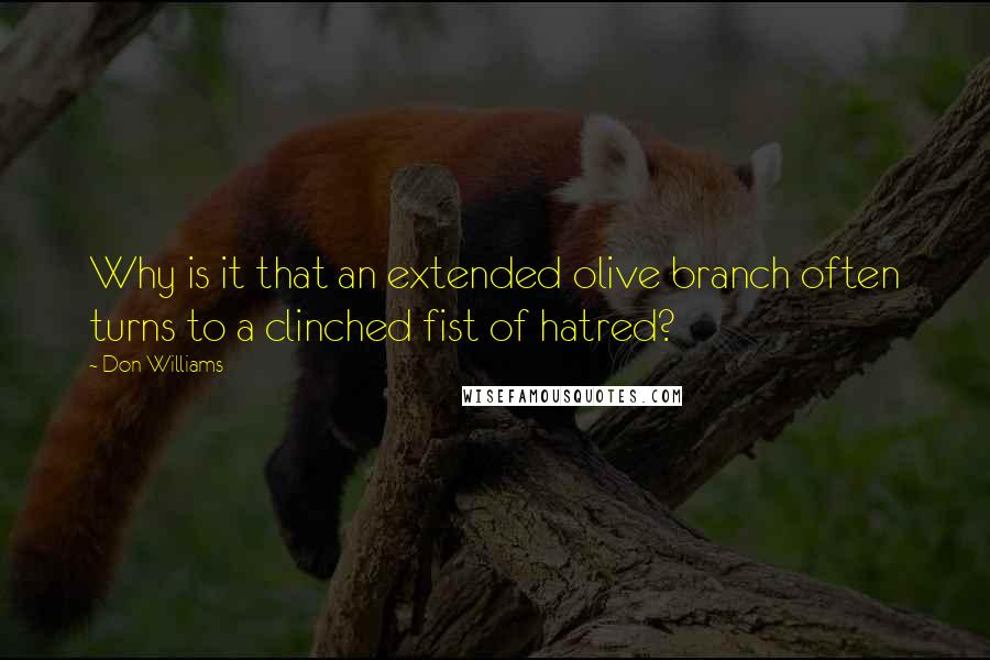 Don Williams quotes: Why is it that an extended olive branch often turns to a clinched fist of hatred?