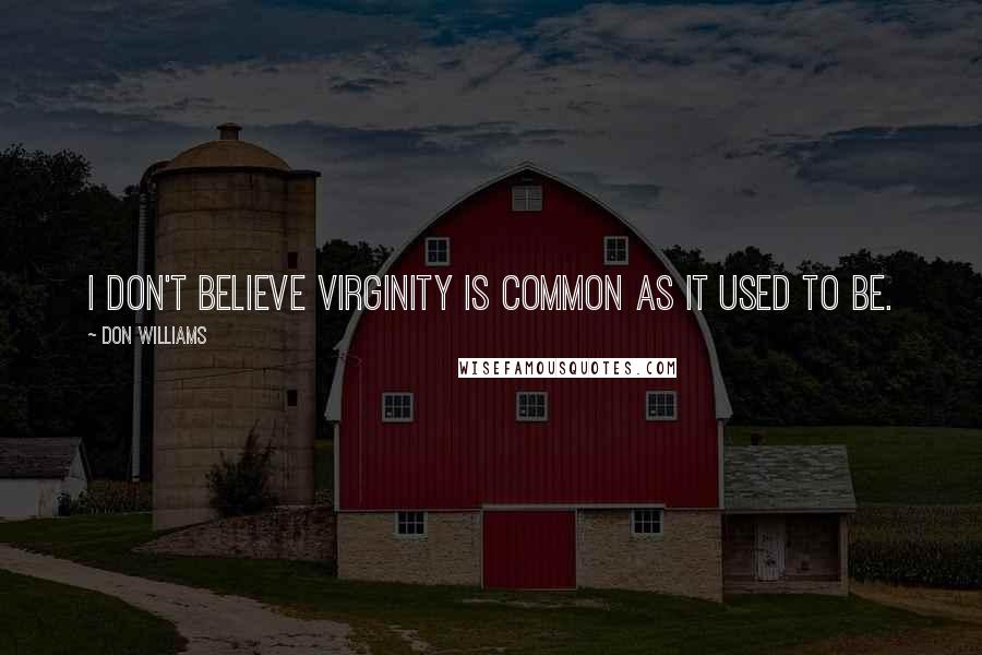Don Williams quotes: I don't believe virginity is common as it used to be.